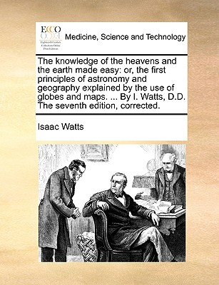 The Knowledge of the Heavens and the Earth Made Easy: Or, the First Principles of Astronomy and Geography Explained by the Use of Globes and Maps. ... by I. Watts, D.D. the Seventh Edition, Corrected. - Watts, Isaac