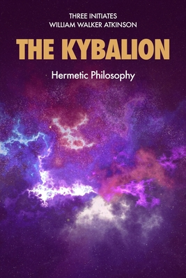 The Kybalion: Hermetic Philosophy - Three Initiates, and Atkinson, William Walker