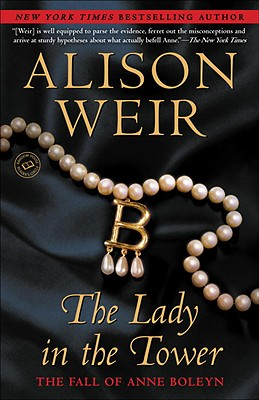 The Lady in the Tower: The Fall of Anne Boleyn - Weir, Alison