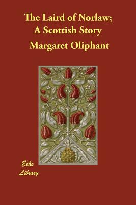 The Laird of Norlaw; A Scottish Story - Oliphant, Margaret
