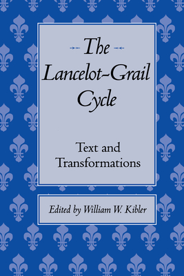 The Lancelot-Grail Cycle: Text and Transformations - Kibler, William W (Editor)