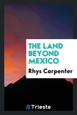 The Land Beyond Mexico - Carpenter, Rhys