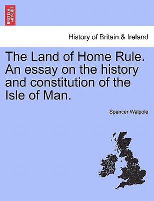 The Land of Home Rule. an Essay on the History and Constitution of the Isle of Man. - Walpole, Spencer