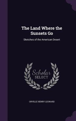 The Land Where the Sunsets Go: Sketches of the American Desert - Leonard, Orville Henry