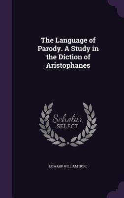 The Language of Parody. a Study in the Diction of Aristophanes - Hope, Edward William