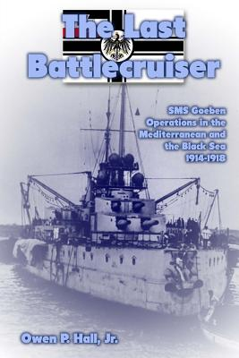 The Last Battlecruiser: SMS Goeben Operations in the Mediterranean and the Black Sea 1914-1918 - Hall Jr, Owen P