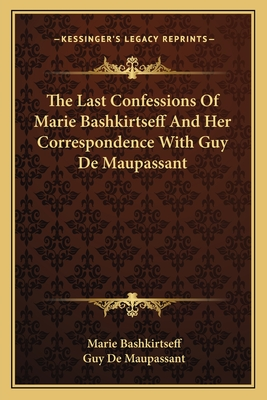 The Last Confessions of Marie Bashkirtseff and Her Correspondence with Guy de Maupassant - Bashkirtseff, Marie
