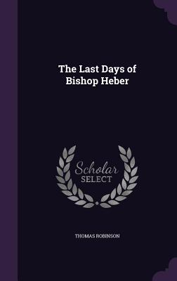 The Last Days of Bishop Heber - Robinson, Thomas