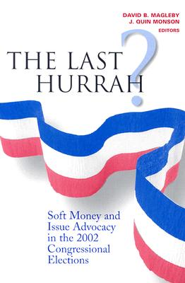 The Last Hurrah?: Soft Money and Issue Advocacy in the 2002 Congressional Elections - Magleby, David B (Editor), and Monson, J Quin, Professor (Editor)