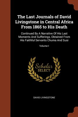 The Last Journals of David Livingstone in Central Africa from 1865 to His Death: Continued by a Narrative of His Last Moments and Sufferings, Obtained from His Faithful Servants Chuma and Susi; Volume I - Livingstone, David