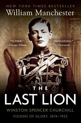 The Last Lion: Winston Spencer Churchill: Visions of Glory, 1874-1932 - Manchester, William