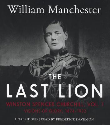 The Last Lion: Winston Spencer Churchill, Vol. 1: Visions of Glory, 1874-1932 - Manchester, William, and Davidson, Frederick (Read by)