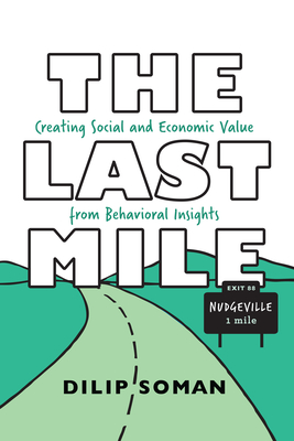 The Last Mile: Creating Social and Economic Value from Behavioral Insights - Soman, Dilip