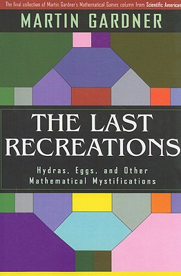 The Last Recreations: Hydras, Eggs, and Other Mathematical Mystifications - Gardner, Martin