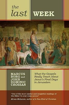 The Last Week: What The Gospels Really Teach About Jesus'S Final Days In Jerusalem - Borg, Marcus J.