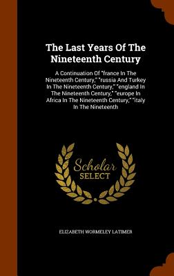 The Last Years of the Nineteenth Century: A Continuation of France in the Nineteenth Century, Russia and Turkey in the Nineteenth Century, England in the Nineteenth Century, Europe in Africa in the Nineteenth Century, Italy in the Nineteenth - Latimer, Elizabeth Wormeley