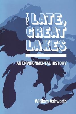The Late, Great Lakes: An Environmental History - Ashworth, William