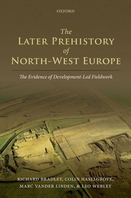 The Later Prehistory of North-West Europe: The Evidence of Development-Led Fieldwork - Bradley, Richard, and Haselgrove, Colin, and Linden, Marc Vander