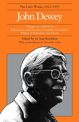 The Later Works of John Dewey, Volume 13, 1925 - 1953: 1938-1939, Experience and Education, Freedom and Culture, Theory of Valuation, and Essays - Cahn, Steven M (Introduction by), and Dewey, John, and Boydston, Jo Ann (Editor)