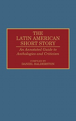 The Latin American Short Story: An Annotated Guide to Anthologies and Criticism - Balderston, Daniel (Compiled by)
