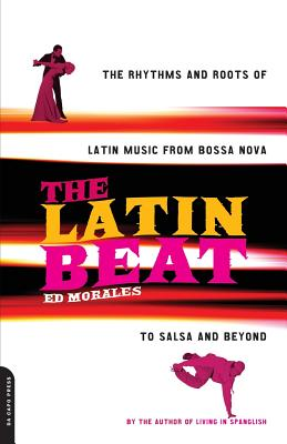 The Latin Beat: The Rhythms and Roots of Latin Music from Bossa Nova to Salsa and Beyond - Morales, Ed