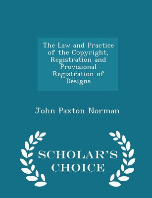 The Law and Practice of the Copyright, Registration and Provisional Registration of Designs - Scholar's Choice Edition - Norman, John Paxton