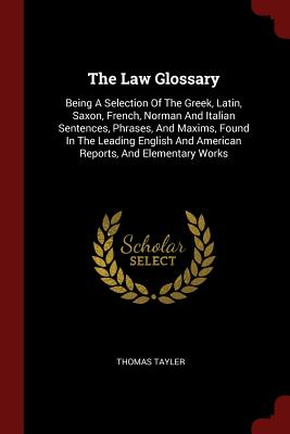The Law Glossary: Being a Selection of the Greek, Latin, Saxon, French, Norman and Italian Sentences, Phrases, and Maxims, Found in the Leading English and American Reports, and Elementary Works - Tayler, Thomas
