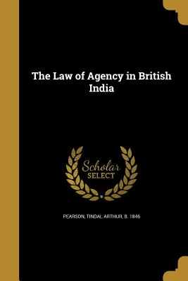 The Law of Agency in British India - Pearson, Tindal Arthur B 1846 (Creator)