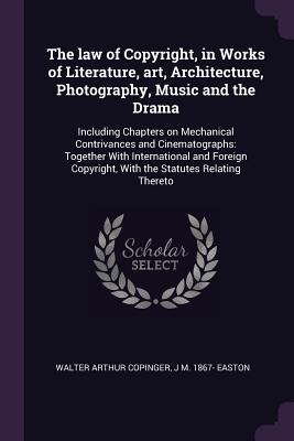 The law of Copyright, in Works of Literature, art, Architecture, Photography, Music and the Drama: Including Chapters on Mechanical Contrivances and Cinematographs: Together With International and Foreign Copyright, With the Statutes Relating Thereto - Copinger, Walter Arthur, and Easton, J M 1867-