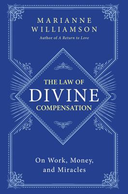 The Law of Divine Compensation: On Work, Money, and Miracles - Williamson, Marianne