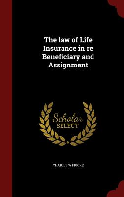 The Law of Life Insurance in Re Beneficiary and Assignment - Fricke, Charles W