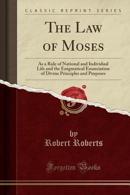 The Law of Moses: As a Rule of National and Individual Life and the Enigmatical Enunciation of Divine Principles and Purposes (Classic Reprint) - Roberts, Robert