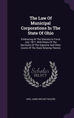 The Law of Municipal Corporations in the State of Ohio: Embracing All the Statutes in Force July, 1871, with Notes of the Decisions of the Supreme and Other Courts of the State Relating Thereto - Ohio (Creator), and James Bryant Walker (Creator)