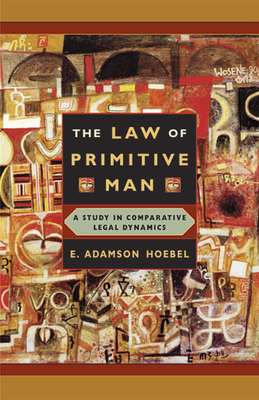 The Law of Primitive Man: A Study in Comparative Legal Dynamics - Hoebel, E Adamson