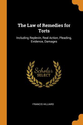 The Law of Remedies for Torts: Including Replevin, Real Action, Pleading, Evidence, Damages - Hilliard, Francis