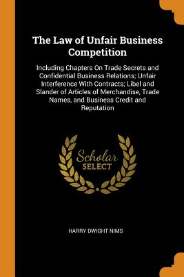 The Law of Unfair Business Competition: Including Chapters on Trade Secrets and Confidential Business Relations; Unfair Interference with Contracts; Libel and Slander of Articles of Merchandise, Trade Names, and Business Credit and Reputation - Nims, Harry Dwight