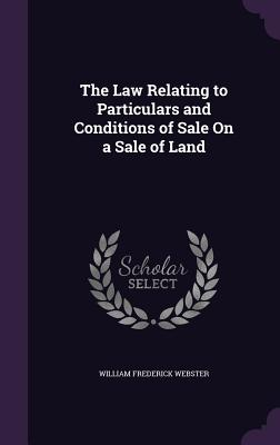The Law Relating to Particulars and Conditions of Sale on a Sale of Land - Webster, William Frederick