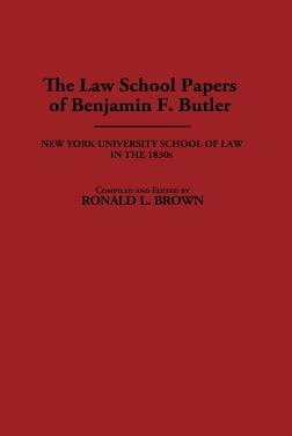 The Law School Papers of Benjamin F. Butler: New York University School of Law in the 1830s - Butler, Benjamin F, and Brown, Ronald L (Editor), and Butler, Benjamin (Editor)