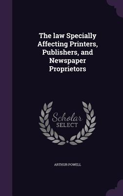 The Law Specially Affecting Printers, Publishers, and Newspaper Proprietors - Powell, Arthur