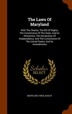 The Laws of Maryland: With the Charter, the Bill of Rights, the Constitution of the State, and Its Alterations, the Declaration of Independence, and the Constitution of the United States, and Its Amendments - Maxcy, Virgil, and Maryland (Creator)