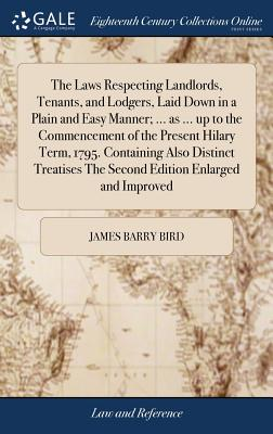 The Laws Respecting Landlords, Tenants, and Lodgers, Laid Down in a Plain and Easy Manner; ... as ... Up to the Commencement of the Present Hilary Term, 1795. Containing Also Distinct Treatises the Second Edition Enlarged and Improved - Bird, James Barry