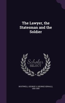 The Lawyer, the Statesman and the Soldier - Boutwell, George S (George Sewall) 181 (Creator)