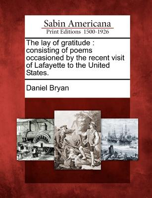 The Lay of Gratitude: Consisting of Poems Occasioned by the Recent Visit of Lafayette to the United States. - Bryan, Daniel