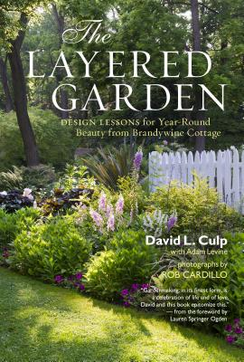 The Layered Garden: Design Lessons for Year-Round Beauty from Brandywine Cottage - Culp, David L, and Levine, Adam, and Cardillo, Rob (Photographer)
