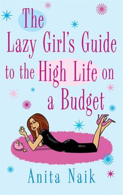 The Lazy Girl's Guide to the High Life on a Budget - Naik, Anita