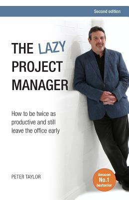The Lazy Project Manager: How to be twice as productive and still leave the office early - Taylor, Peter