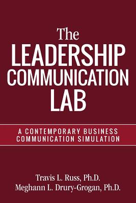 The Leadership Communication Lab: A Contemporary Business Communication Simulation - Russ, Ph D Travis L, and Drury-Grogan, Ph D Meghann L