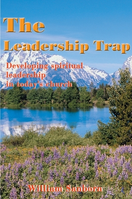 The Leadership Trap: Developing Spiritual Leadership in Today's Church - Sanborn, William