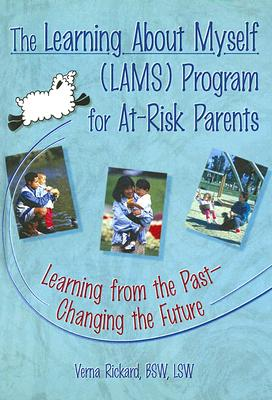 The Learning about Myself (Lams) Program for At-Risk Parents: Learning from the Past¿changing the Future - Rickard, Verna