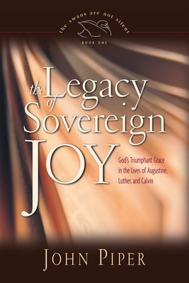 The Legacy of Sovereign Joy: God's Triumphant Grace in the Lives of Augustine, Luther, and Calvin - Piper, John
